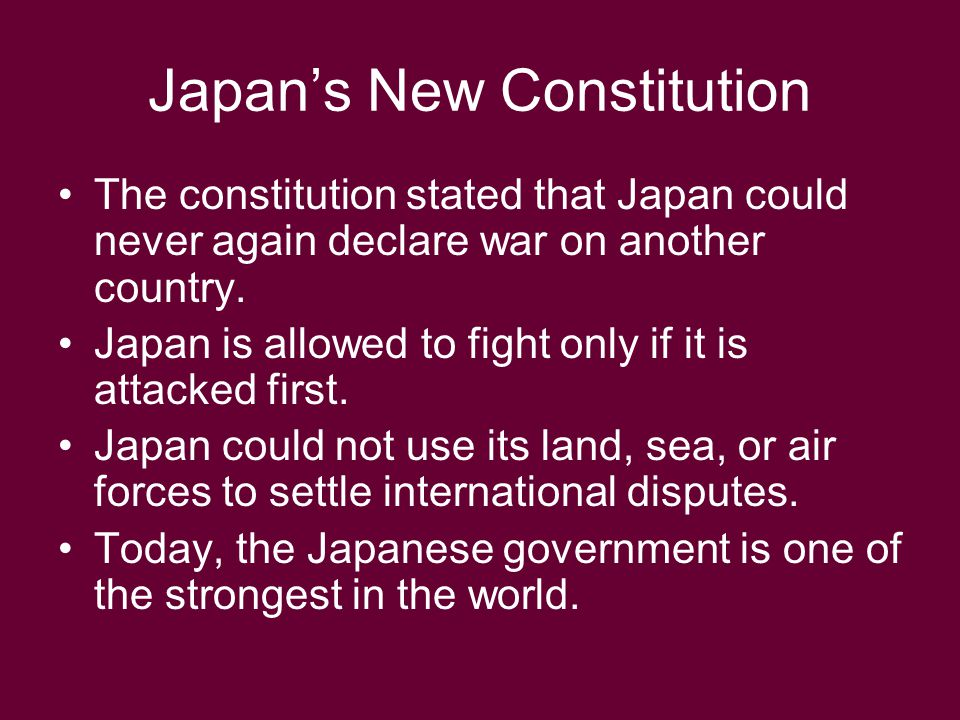 Japan's New Constitution The constitution stated that Japan could never again declare war on another country. Japan is allowed to fight only if it is