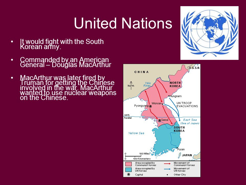 United Nations It would fight with the South Korean army. Commanded by an American General – Douglas MacArthur MacArthur was later fired by Truman for