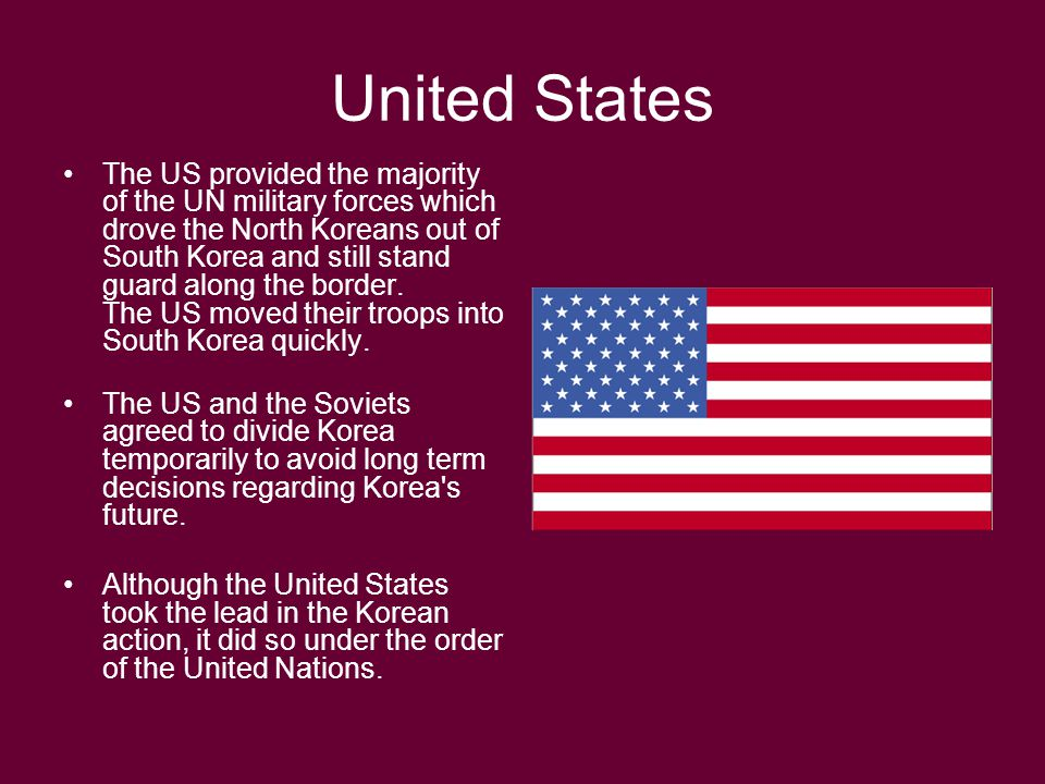 United States The US provided the majority of the UN military forces which drove the North Koreans out of South Korea and still stand guard along the