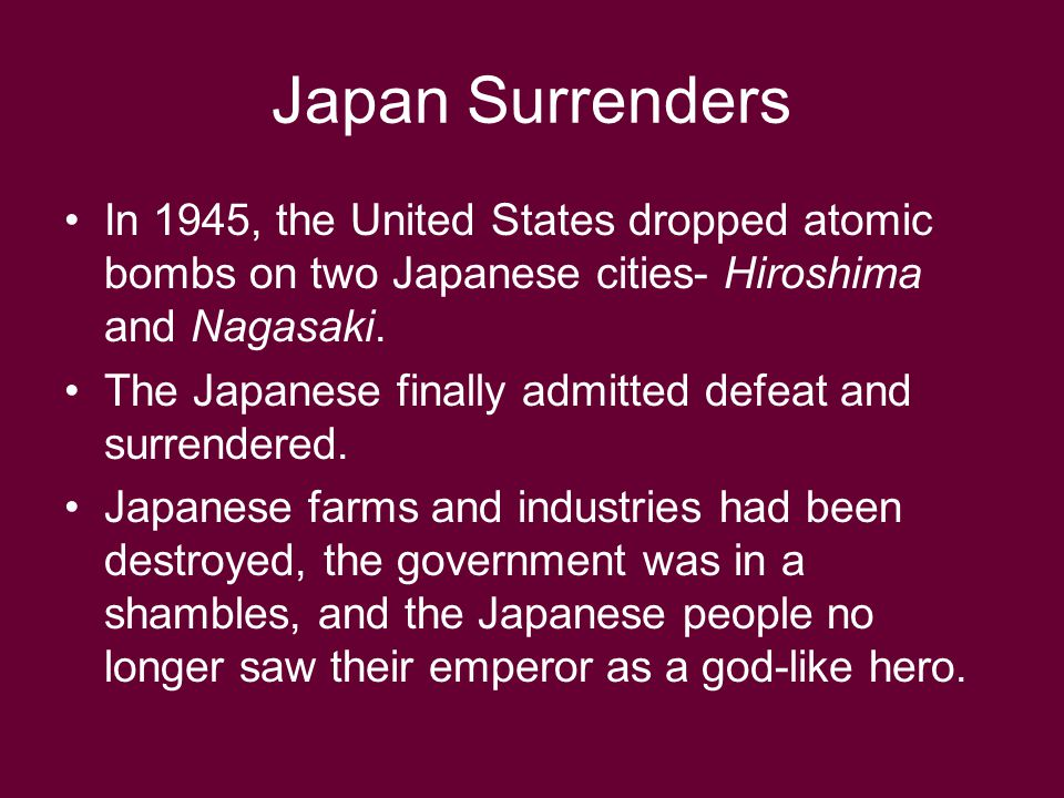 Japan Surrenders In 1945, the United States dropped atomic bombs on two Japanese cities- Hiroshima and Nagasaki. The Japanese finally admitted defeat