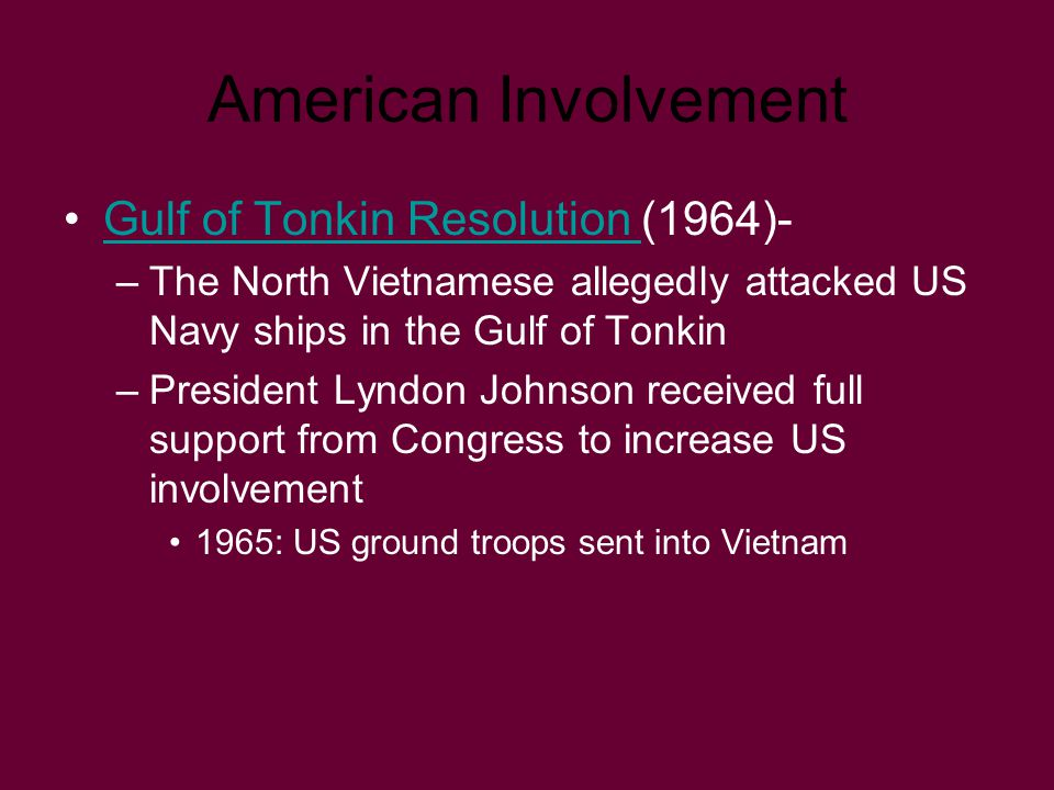 American Involvement Gulf of Tonkin Resolution (1964)-Gulf of Tonkin Resolution –The North Vietnamese allegedly attacked US Navy ships in the Gulf of
