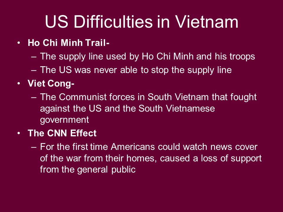 US Difficulties in Vietnam Ho Chi Minh Trail- –The supply line used by Ho Chi Minh and his troops –The US was never able to stop the supply line Viet