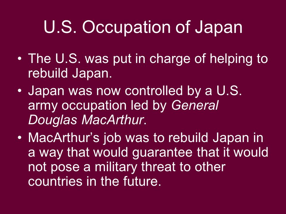 U.S. Occupation of Japan The U.S. was put in charge of helping to rebuild Japan. Japan was now controlled by a U.S. army occupation led by General Dou