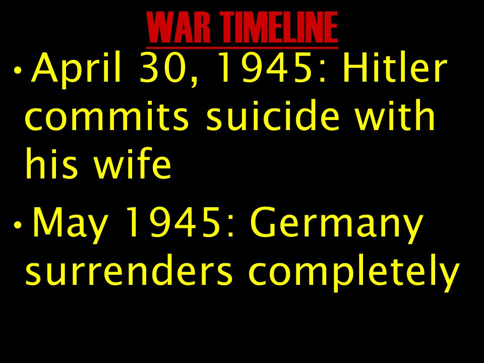 WAR TIMELINE April 30, 1945: Hitler commits suicide with his wife May 1945: Germany surrenders completely