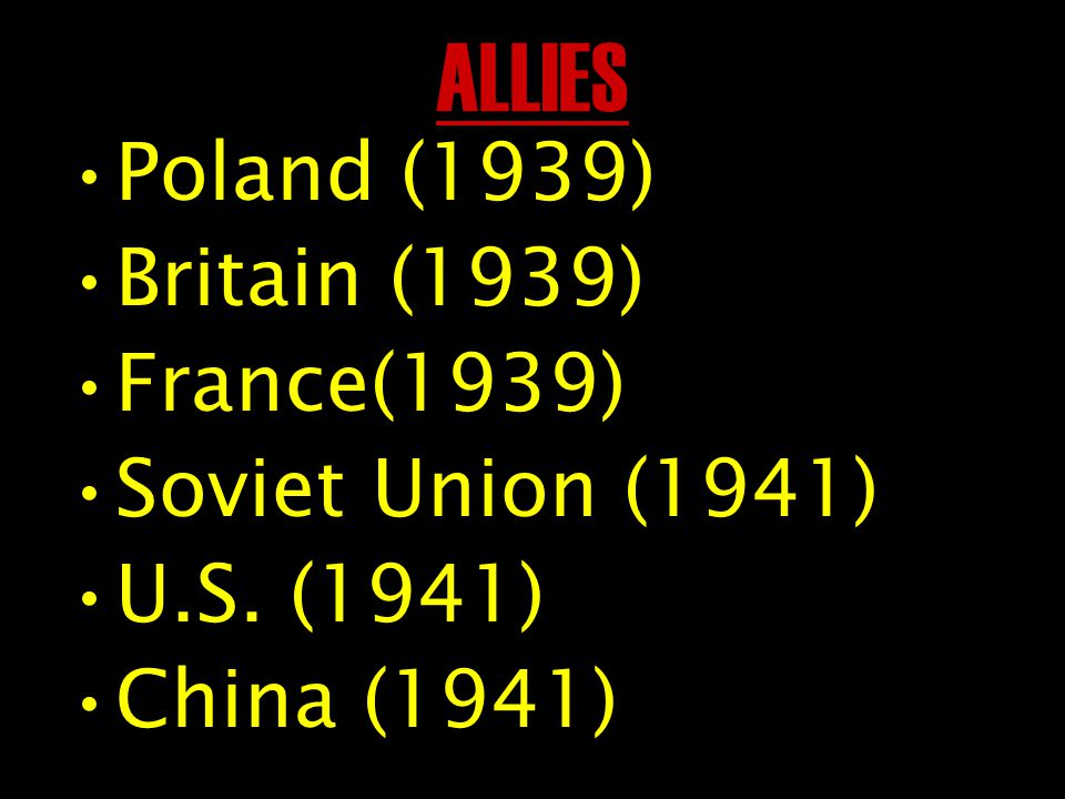 ALLIES Poland (1939) Britain (1939) France(1939) Soviet Union (1941) U.S. (1941) China (1941)
