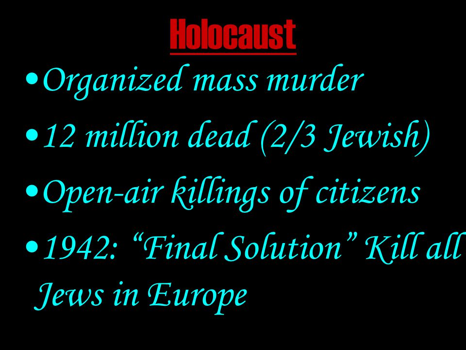 Holocaust Organized mass murder 12 million dead (2/3 Jewish) Open-air killings of citizens 1942: Final Solution Kill all Jews in Europe