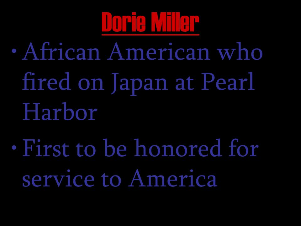 Dorie Miller African American who fired on Japan at Pearl Harbor First to be honored for service to America
