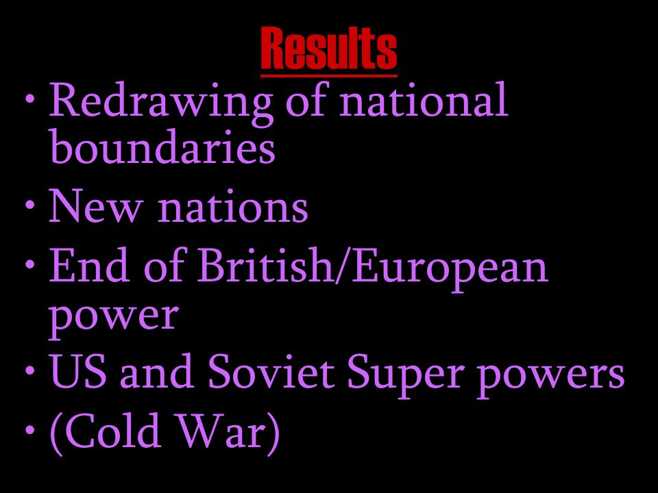 Results Redrawing of national boundaries New nations End of British/European power US and Soviet Super powers (Cold War)
