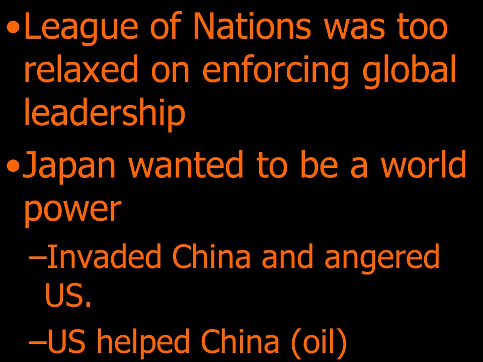League of Nations was too relaxed on enforcing global leadership Japan wanted to be a world power –Invaded China and angered US.