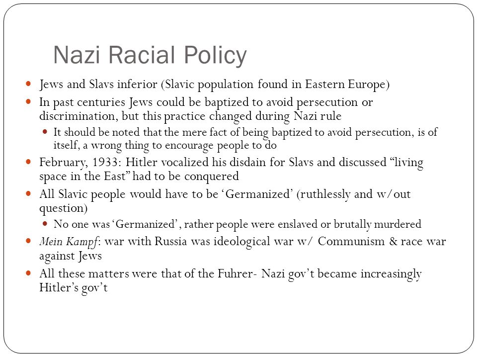 Nazi Racial Policy Jews and Slavs inferior (Slavic population found in Eastern Europe) In past centuries Jews could be baptized to avoid persecution or discrimination, but this practice changed during Nazi rule It should be noted that the mere fact of being baptized to avoid persecution, is of itself, a wrong thing to encourage people to do February, 1933: Hitler vocalized his disdain for Slavs and discussed living space in the East had to be conquered All Slavic people would have to be 'Germanized' (ruthlessly and w/out question) No one was 'Germanized', rather people were enslaved or brutally murdered Mein Kampf: war with Russia was ideological war w/ Communism & race war against Jews All these matters were that of the Fuhrer- Nazi gov't became increasingly Hitler's gov't