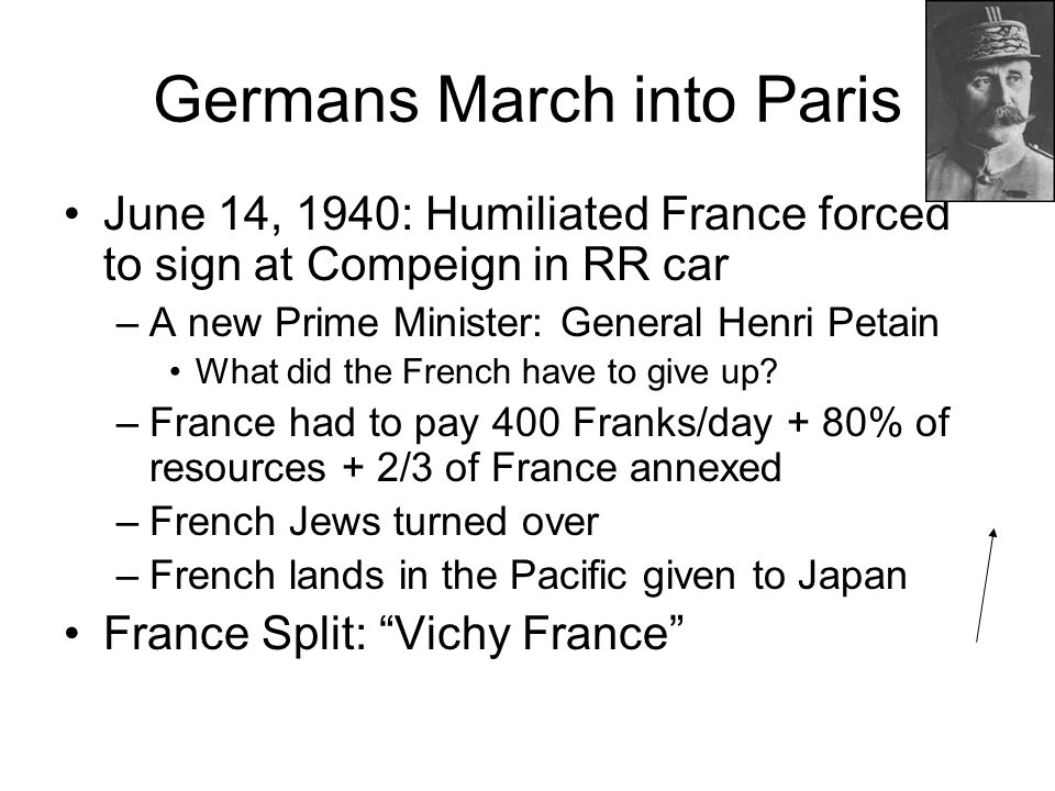 Germans March into Paris June 14, 1940: Humiliated France forced to sign at Compeign in RR car –A new Prime Minister: General Henri Petain What did the French have to give up.