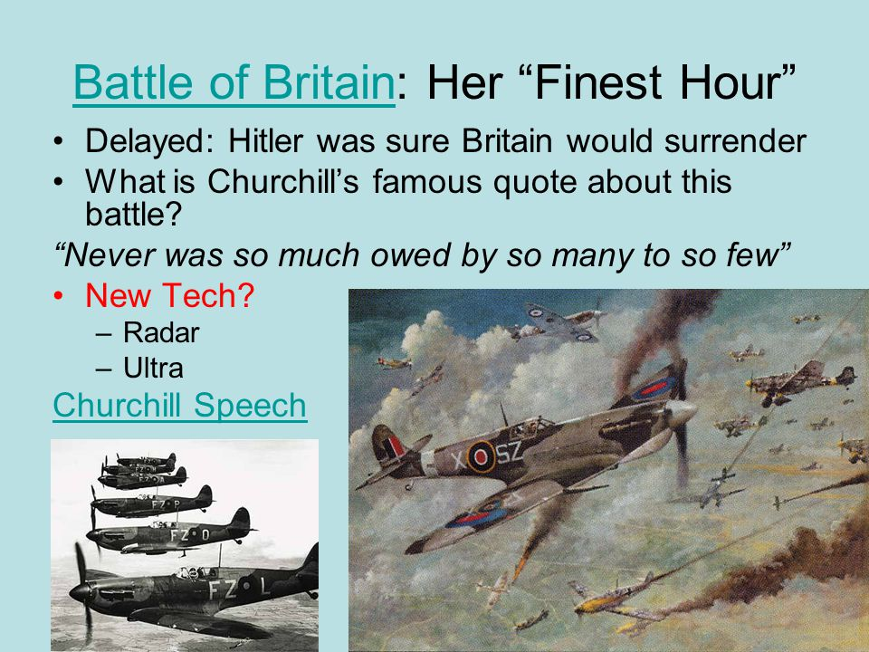 Battle of BritainBattle of Britain: Her Finest Hour Delayed: Hitler was sure Britain would surrender What is Churchill's famous quote about this battle.