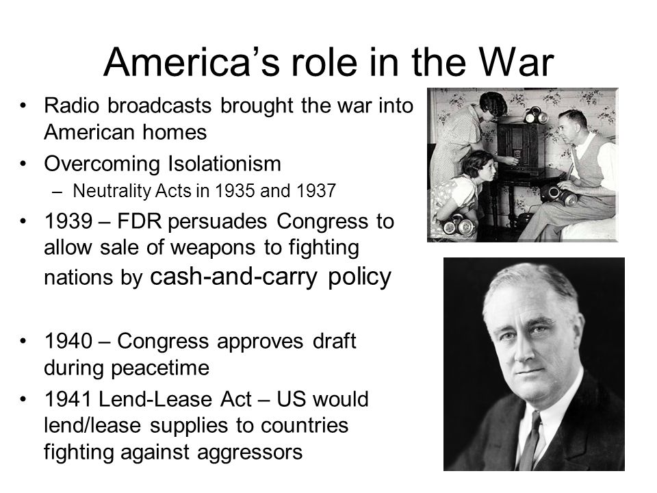 America's role in the War Radio broadcasts brought the war into American homes Overcoming Isolationism –Neutrality Acts in 1935 and 1937 1939 – FDR persuades Congress to allow sale of weapons to fighting nations by cash-and-carry policy 1940 – Congress approves draft during peacetime 1941 Lend-Lease Act – US would lend/lease supplies to countries fighting against aggressors