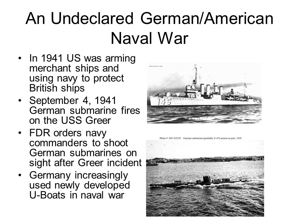 An Undeclared German/American Naval War In 1941 US was arming merchant ships and using navy to protect British ships September 4, 1941 German submarine fires on the USS Greer FDR orders navy commanders to shoot German submarines on sight after Greer incident Germany increasingly used newly developed U-Boats in naval war