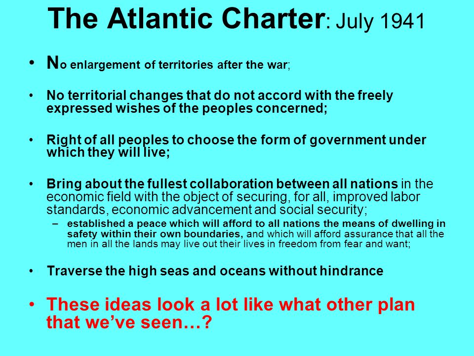 The Atlantic Charter : July 1941 N o enlargement of territories after the war; No territorial changes that do not accord with the freely expressed wishes of the peoples concerned; Right of all peoples to choose the form of government under which they will live; Bring about the fullest collaboration between all nations in the economic field with the object of securing, for all, improved labor standards, economic advancement and social security; –established a peace which will afford to all nations the means of dwelling in safety within their own boundaries, and which will afford assurance that all the men in all the lands may live out their lives in freedom from fear and want; Traverse the high seas and oceans without hindrance These ideas look a lot like what other plan that we've seen…