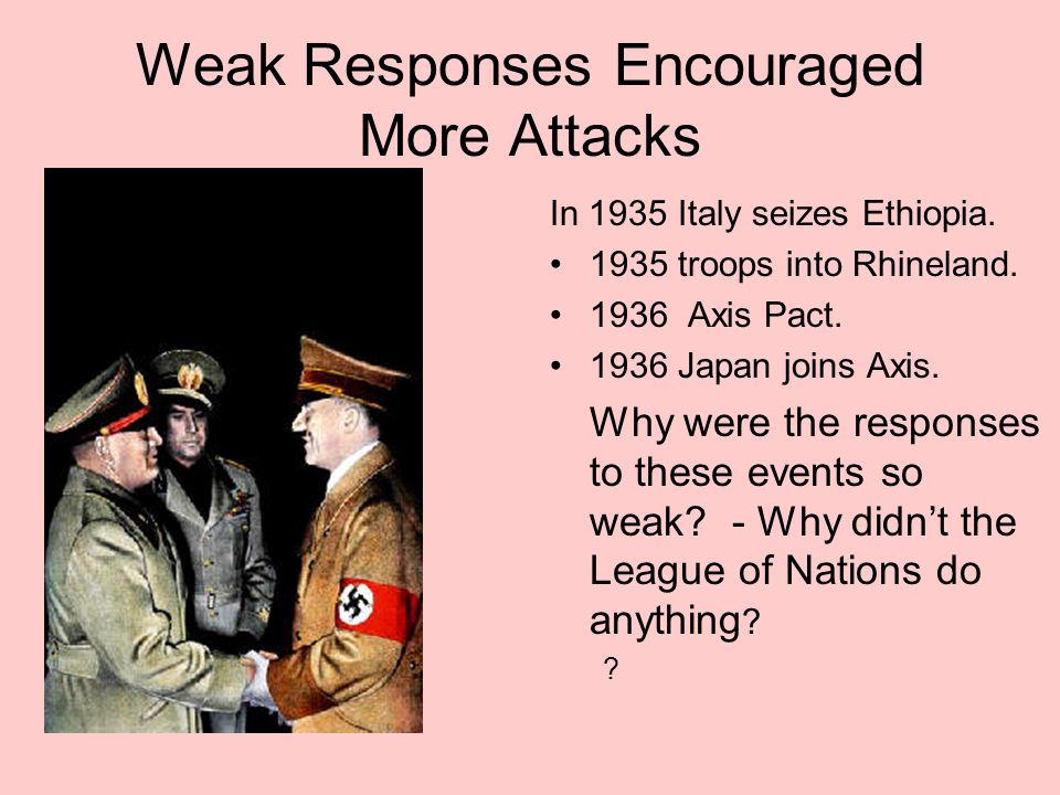Weak Responses Encouraged More Attacks In 1935 Italy seizes Ethiopia. 1935 troops into Rhineland. 1936 Axis Pact. 1936 Japan joins Axis. Why were the