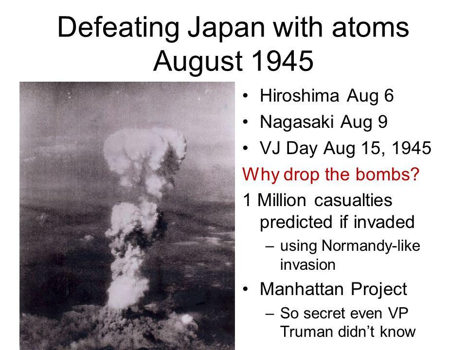 Defeating Japan with atoms August 1945 Hiroshima Aug 6 Nagasaki Aug 9 VJ Day Aug 15, 1945 Why drop the bombs.