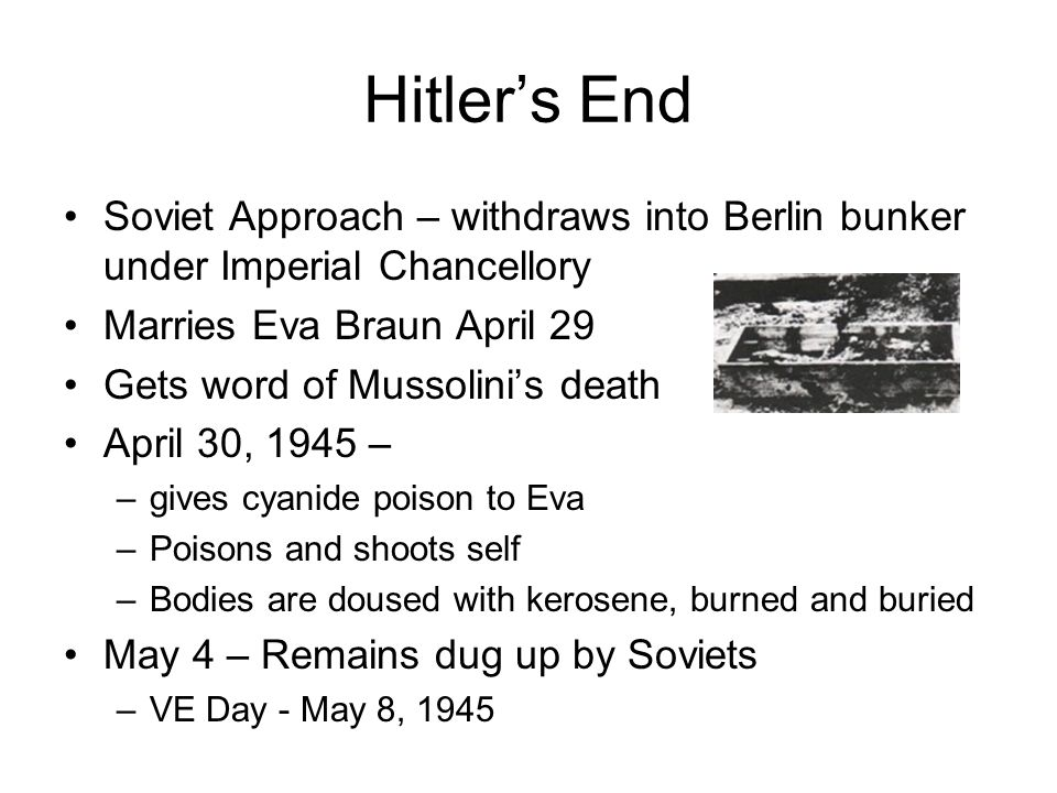 Hitler's End Soviet Approach – withdraws into Berlin bunker under Imperial Chancellory Marries Eva Braun April 29 Gets word of Mussolini's death April 30, 1945 – –gives cyanide poison to Eva –Poisons and shoots self –Bodies are doused with kerosene, burned and buried May 4 – Remains dug up by Soviets –VE Day - May 8, 1945