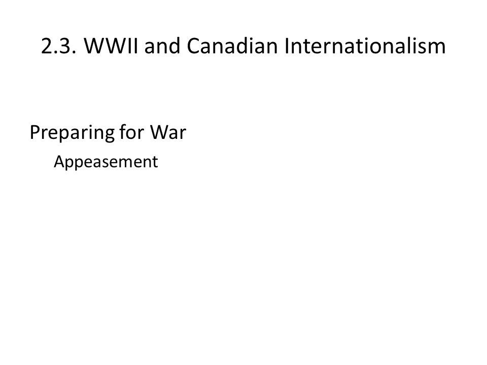2.3. WWII and Canadian Internationalism Preparing for War Appeasement The American Road