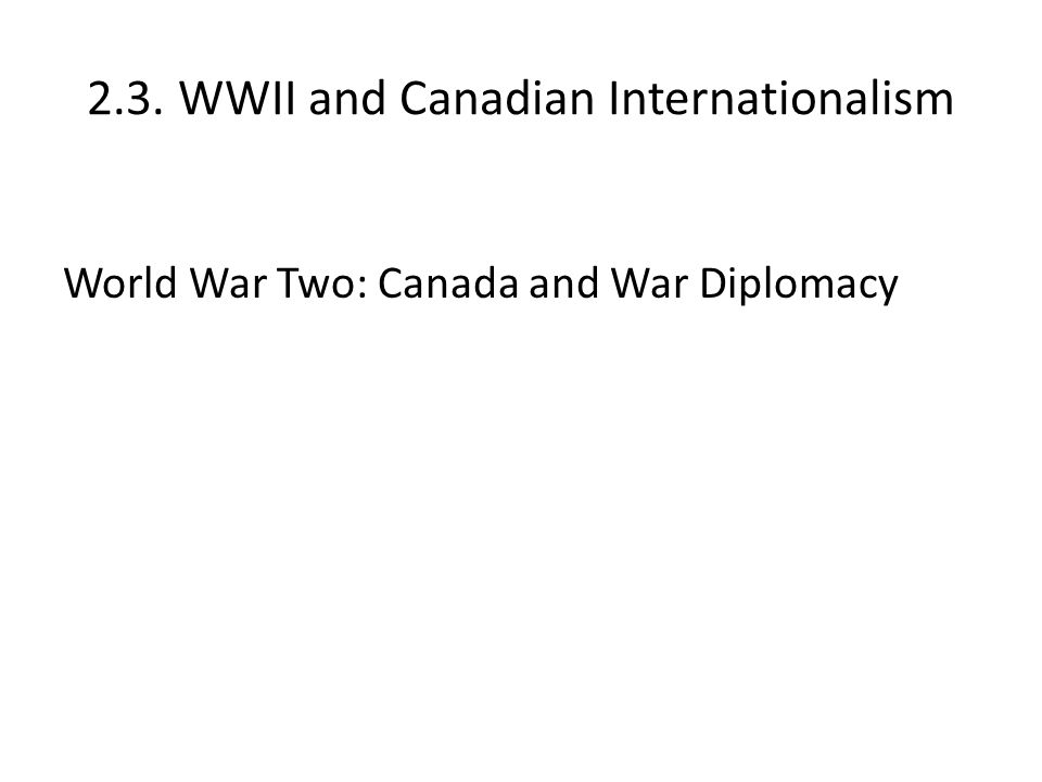 2.3. WWII and Canadian Internationalism World War Two: Canada and War Diplomacy