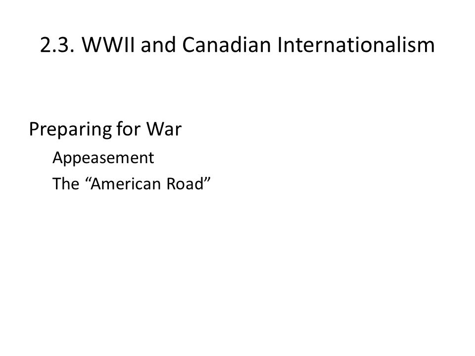 "2.3. WWII and Canadian Internationalism Preparing for War Appeasement The ""American Road"""