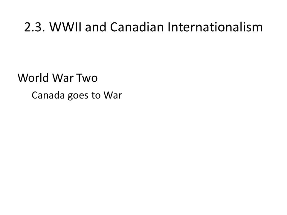 2.3. WWII and Canadian Internationalism World War Two Canada goes to War