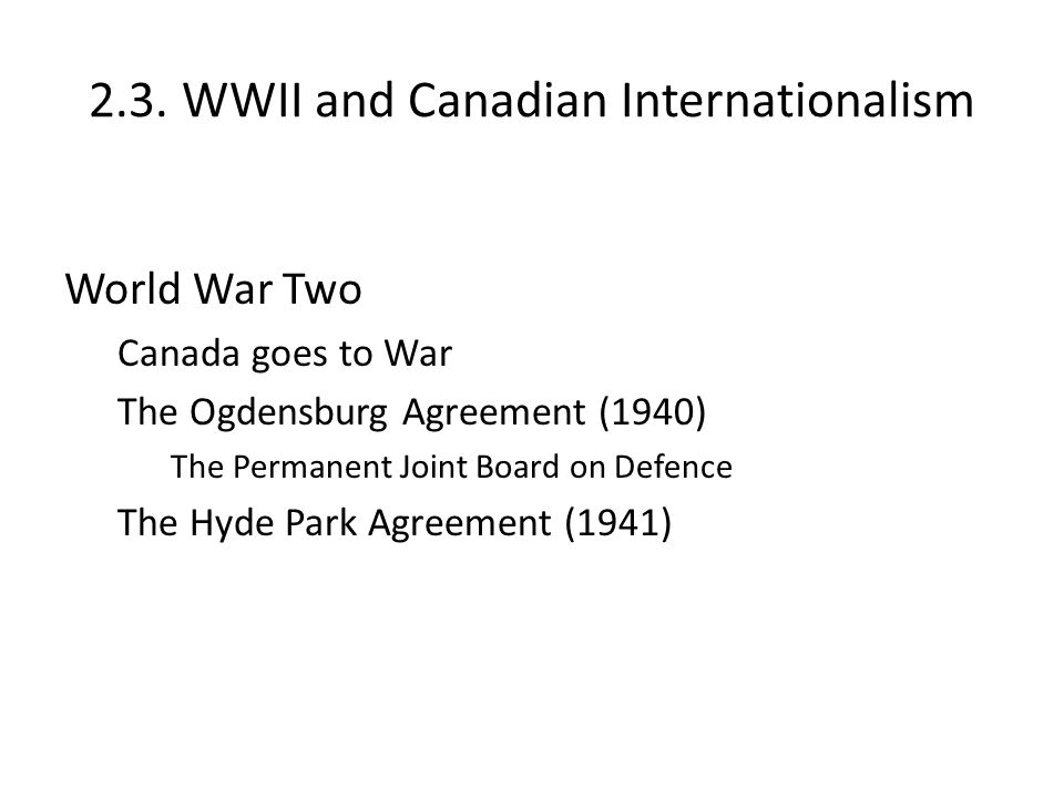 2.3. WWII and Canadian Internationalism World War Two Canada goes to War The Ogdensburg Agreement (1940) The Permanent Joint Board on Defence The Hyde
