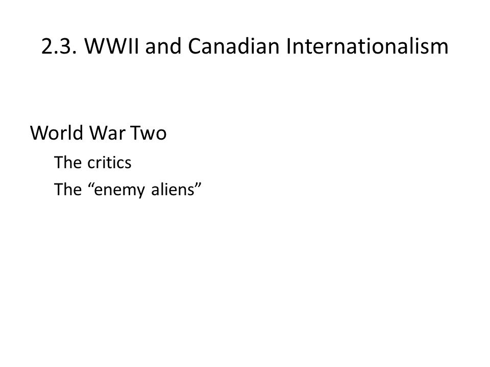 "2.3. WWII and Canadian Internationalism World War Two The critics The ""enemy aliens"""