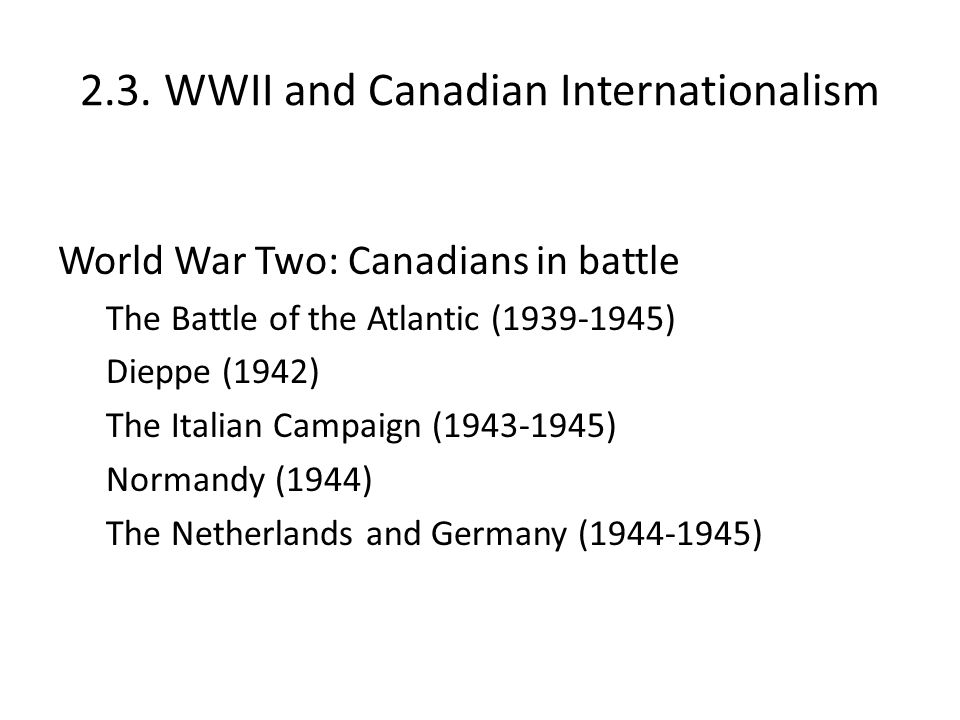 2.3. WWII and Canadian Internationalism World War Two: Canadians in battle The Battle of the Atlantic (1939-1945) Dieppe (1942) The Italian Campaign (