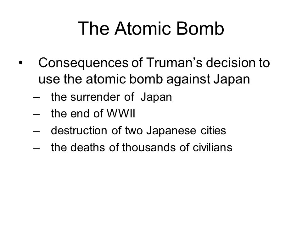 The Atomic Bomb Consequences of Truman's decision to use the atomic bomb against Japan –the surrender of Japan –the end of WWII –destruction of two Japanese cities –the deaths of thousands of civilians