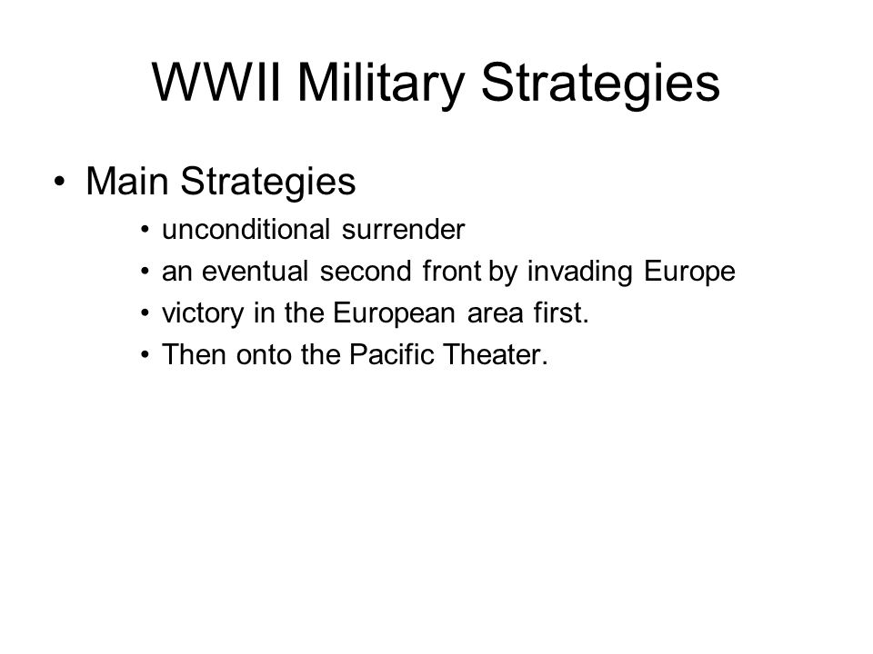 WWII Military Strategies Main Strategies unconditional surrender an eventual second front by invading Europe victory in the European area first.