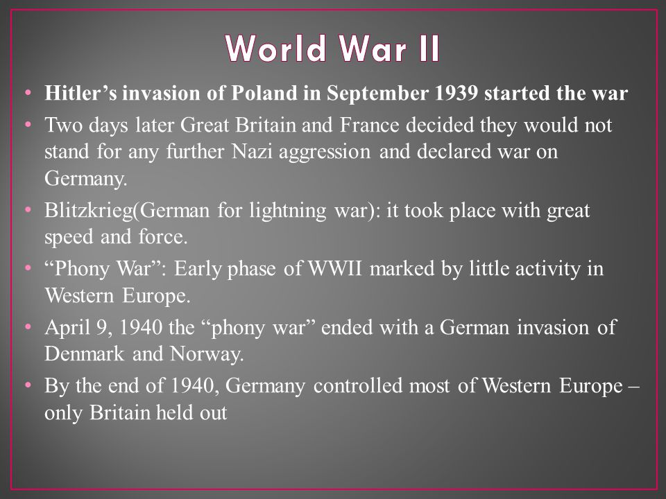 Hitler's invasion of Poland in September 1939 started the war Two days later Great Britain and France decided they would not stand for any further Nazi aggression and declared war on Germany.