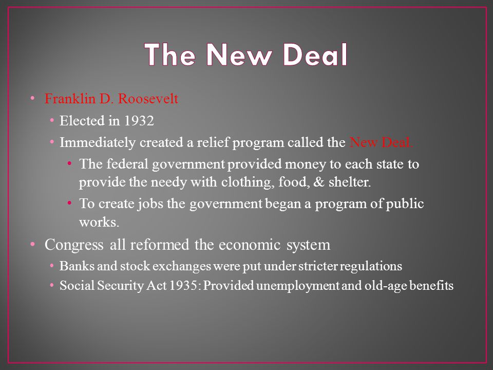 Franklin D. Roosevelt Elected in 1932 Immediately created a relief program called the New Deal.