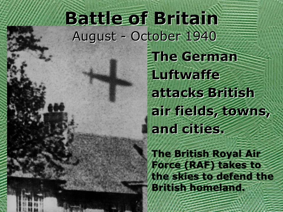 Battle of Britain August - October 1940 The German Luftwaffe attacks British air fields, towns, and cities.