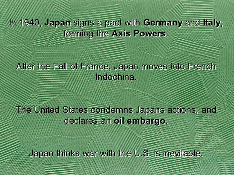 In 1940, Japan signs a pact with Germany and Italy, forming the Axis Powers. After the Fall of France, Japan moves into French Indochina. The United S