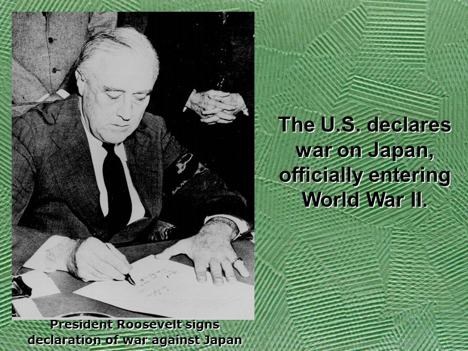 President Roosevelt signs declaration of war against Japan President Roosevelt signs declaration of war against Japan The U.S.