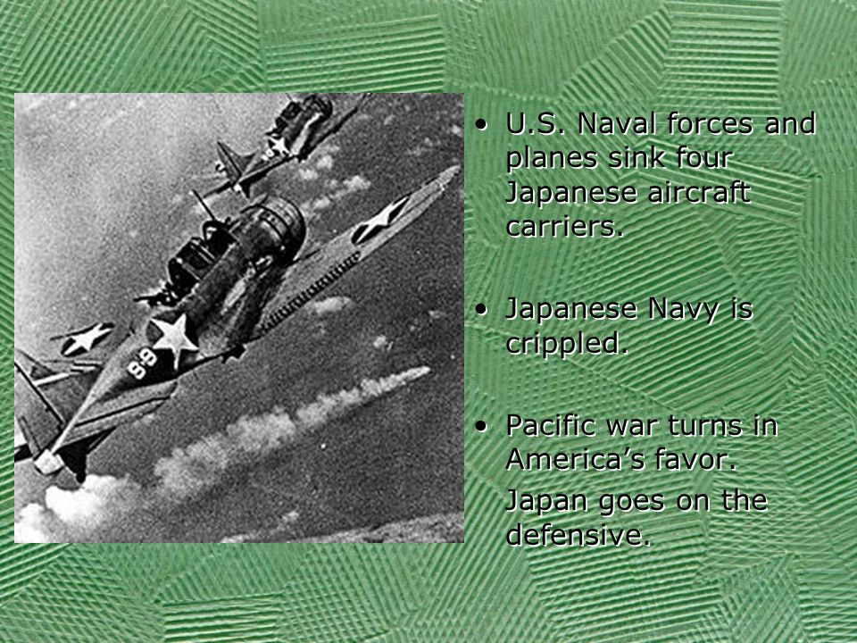 U.S. Naval forces and planes sink four Japanese aircraft carriers. Japanese Navy is crippled. Pacific war turns in America's favor. Japan goes on the