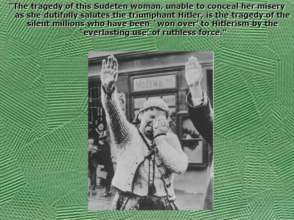 The tragedy of this Sudeten woman, unable to conceal her misery as she dutifully salutes the triumphant Hitler, is the tragedy of the silent millions who have been `won over to Hitlerism by the `everlasting use of ruthless force.