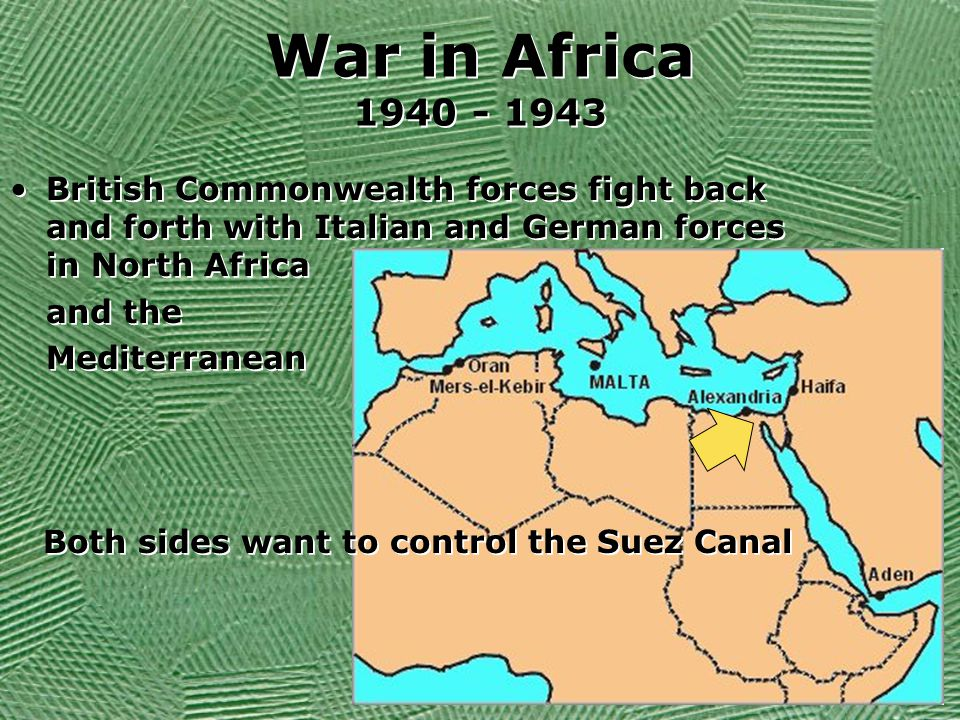 War in Africa 1940 - 1943 British Commonwealth forces fight back and forth with Italian and German forces in North Africa and the Mediterranean Both sides want to control the Suez Canal British Commonwealth forces fight back and forth with Italian and German forces in North Africa and the Mediterranean Both sides want to control the Suez Canal