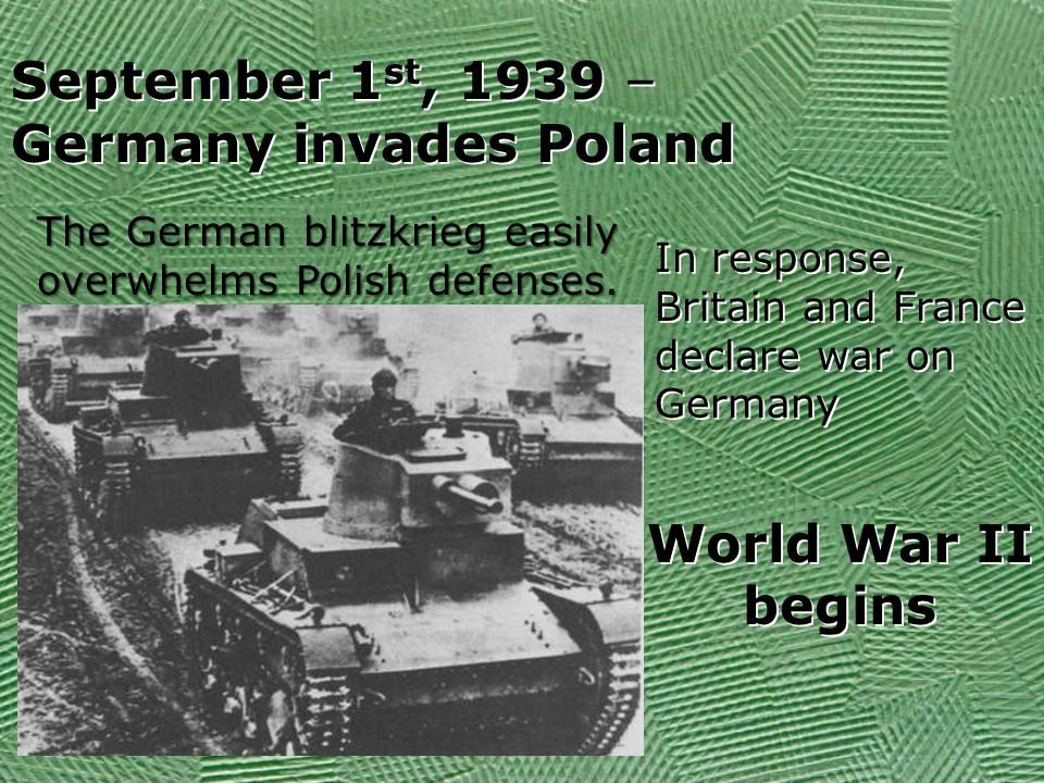 September 1 st, 1939 – Germany invades Poland September 1 st, 1939 – Germany invades Poland World War II begins In response, Britain and France declare war on Germany The German blitzkrieg easily overwhelms Polish defenses.