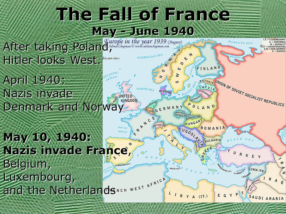 The Fall of France May - June 1940 After taking Poland, Hitler looks West. April 1940: Nazis invade Denmark and Norway April 1940: Nazis invade Denmar