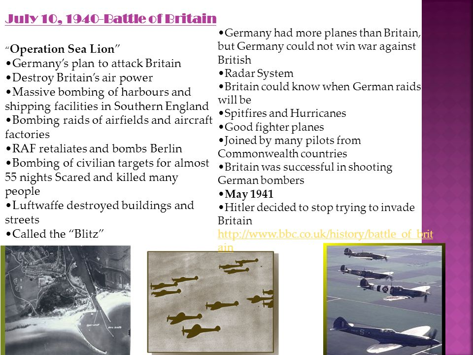 July 10, 1940-Battle of Britain Operation Sea Lion Germany's plan to attack Britain Destroy Britain's air power Massive bombing of harbours and shipping facilities in Southern England Bombing raids of airfields and aircraft factories RAF retaliates and bombs Berlin Bombing of civilian targets for almost 55 nights Scared and killed many people Luftwaffe destroyed buildings and streets Called the Blitz Germany had more planes than Britain, but Germany could not win war against British Radar System Britain could know when German raids will be Spitfires and Hurricanes Good fighter planes Joined by many pilots from Commonwealth countries Britain was successful in shooting German bombers May 1941 Hitler decided to stop trying to invade Britain http://www.bbc.co.uk/history/battle_of_brit ain