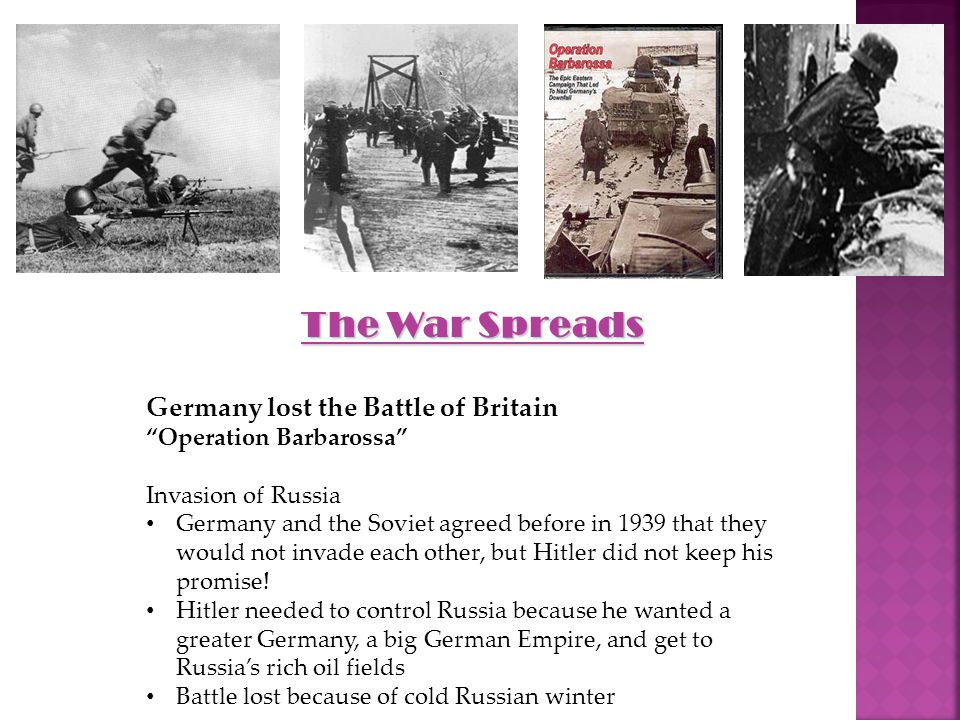 The War Spreads Germany lost the Battle of Britain Operation Barbarossa Invasion of Russia Germany and the Soviet agreed before in 1939 that they would not invade each other, but Hitler did not keep his promise.