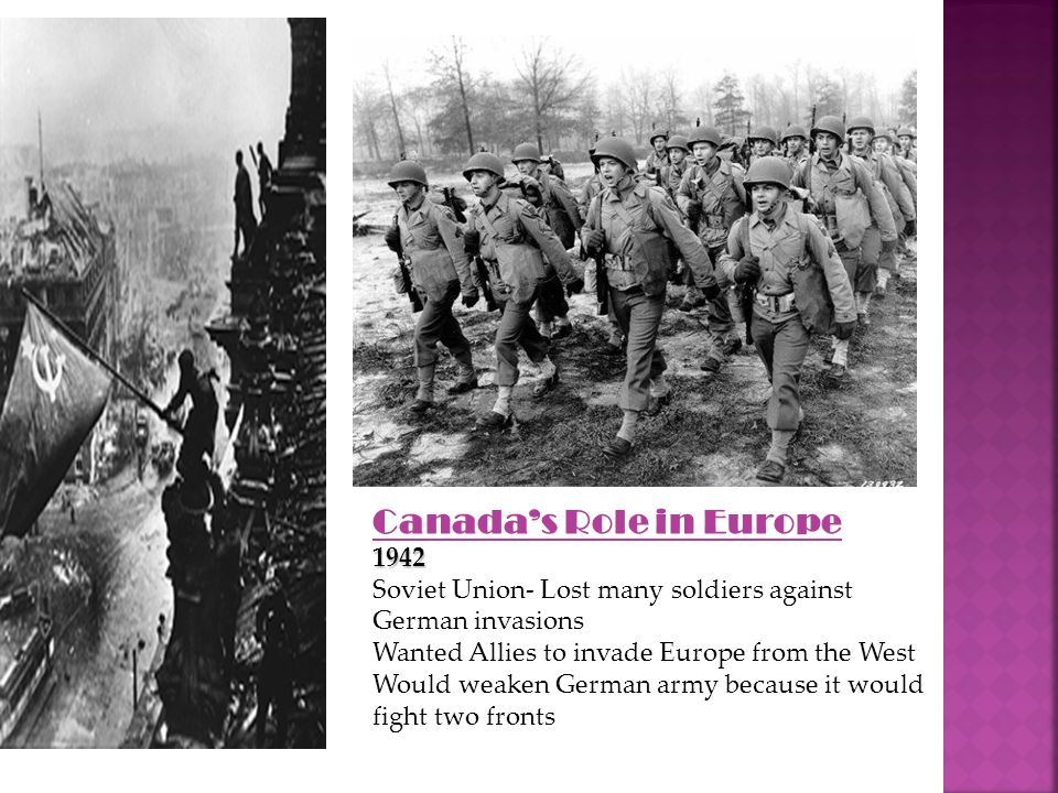 Canada's Role in Europe1942 Soviet Union- Lost many soldiers against German invasions Wanted Allies to invade Europe from the West Would weaken German army because it would fight two fronts