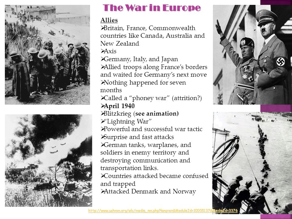 Allies  Britain, France, Commonwealth countries like Canada, Australia and New Zealand  Axis  Germany, Italy, and Japan  Allied troops along France's borders and waited for Germany's next move  Nothing happened for seven months  Called a phoney war (attrition )  April 1940  Blitzkrieg (see animation)  Lightning War  Powerful and successful war tactic  Surprise and fast attacks  German tanks, warplanes, and soldiers in enemy territory and destroying communication and transportation links.