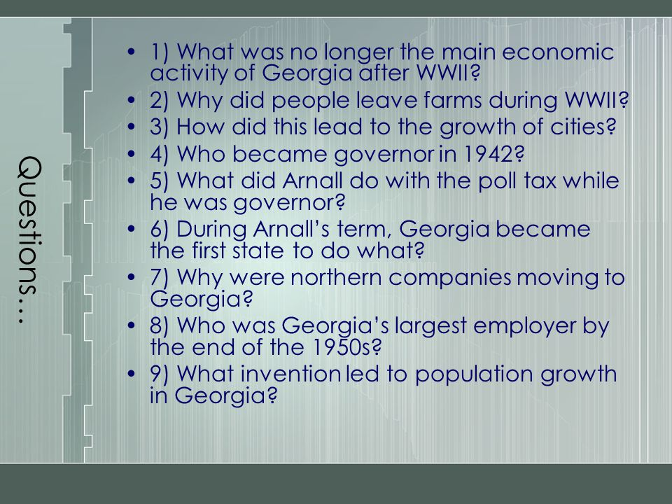 Questions… 1) What was no longer the main economic activity of Georgia after WWII? 2) Why did people leave farms during WWII? 3) How did this lead to
