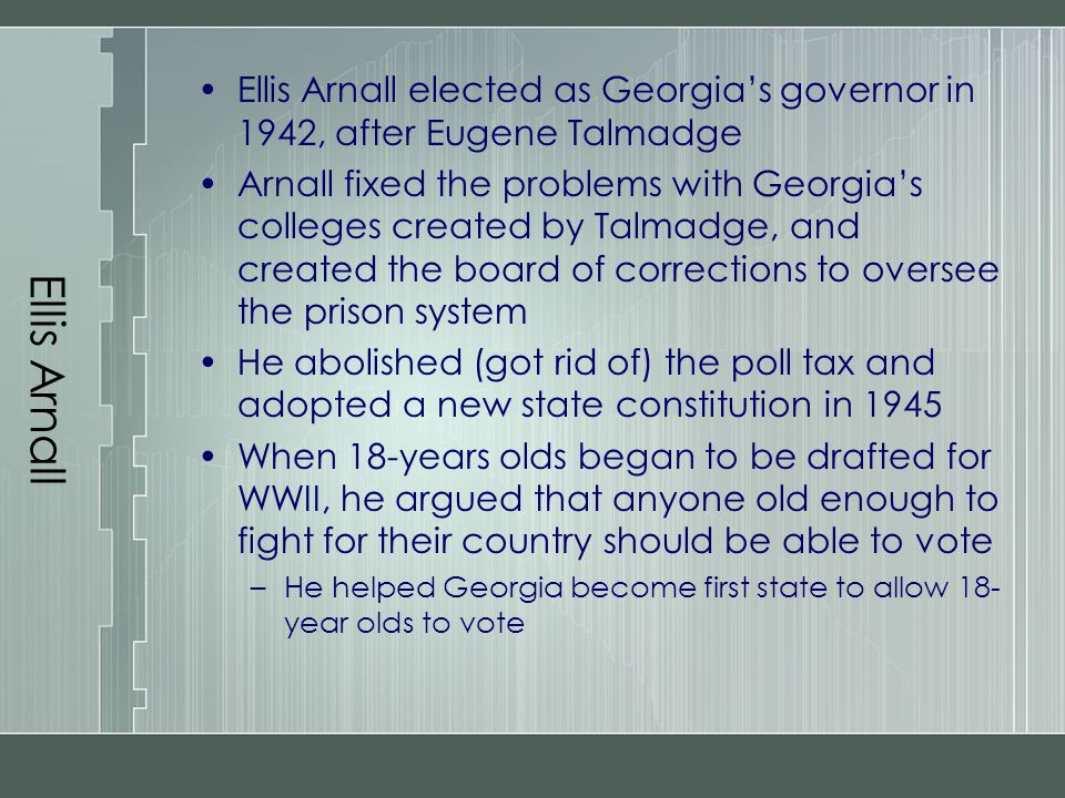 Ellis Arnall Ellis Arnall elected as Georgia's governor in 1942, after Eugene Talmadge Arnall fixed the problems with Georgia's colleges created by Ta