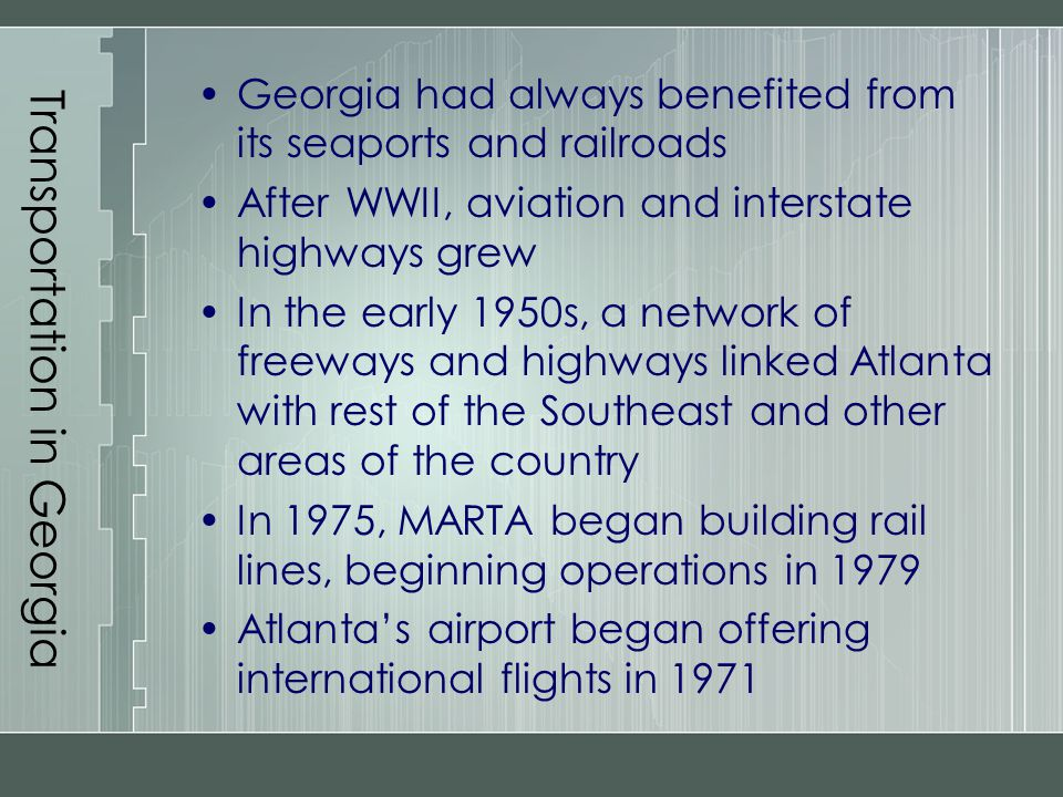 Transportation in Georgia Georgia had always benefited from its seaports and railroads After WWII, aviation and interstate highways grew In the early
