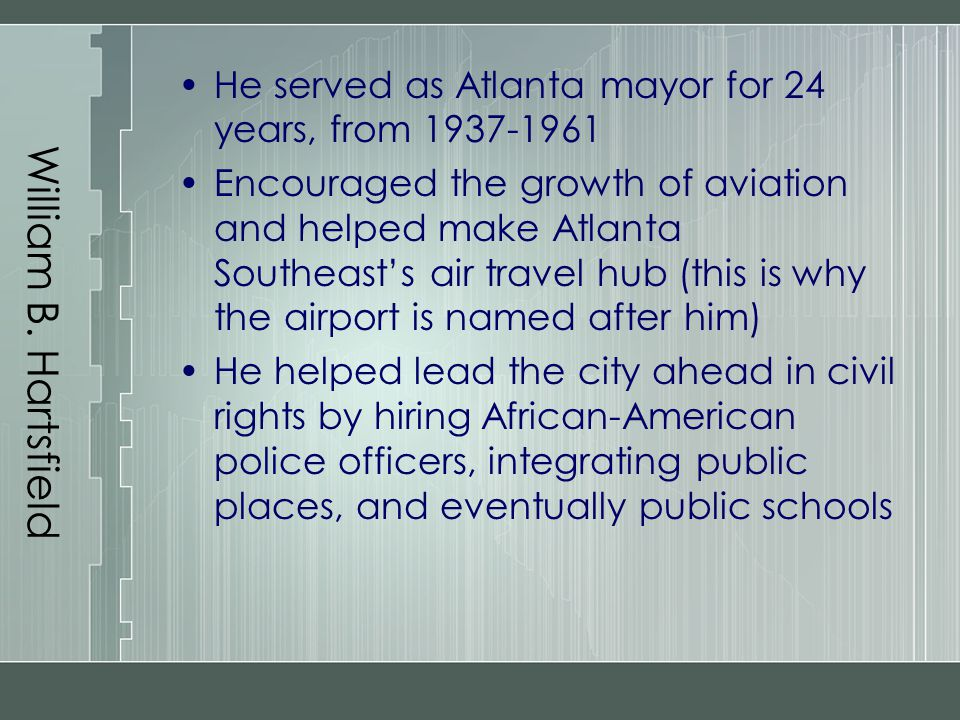 William B. Hartsfield He served as Atlanta mayor for 24 years, from 1937-1961 Encouraged the growth of aviation and helped make Atlanta Southeast's ai