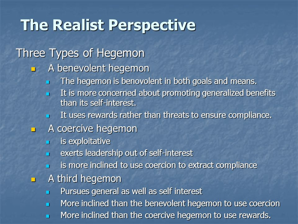 The Realist Perspective Three Types of Hegemon A benevolent hegemon A benevolent hegemon The hegemon is benovolent in both goals and means.